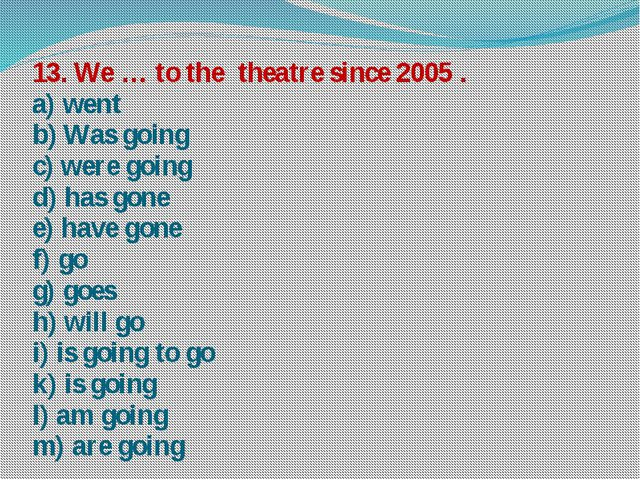 13. We … to the theatre since 2005 . a) went b) Was going c) were going d) ha...