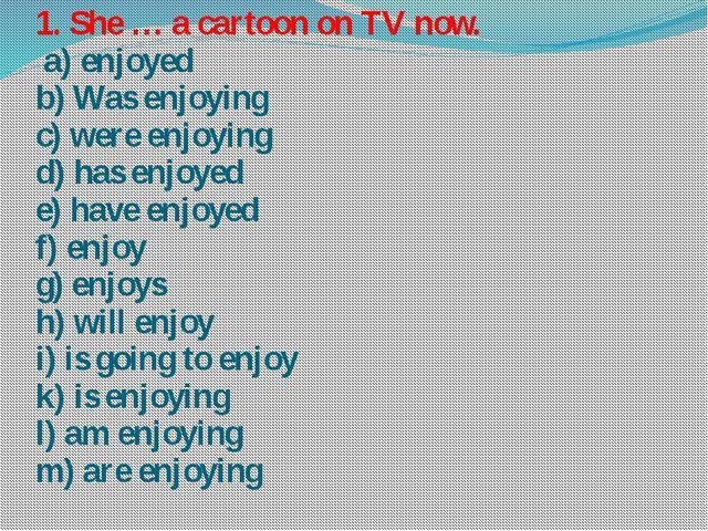 1. She … a cartoon on TV now. a) enjoyed b) Was enjoying c) were enjoying d)...