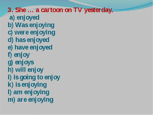 3. She … a cartoon on TV yesterday. a) enjoyed b) Was enjoying c) were enjoyi...