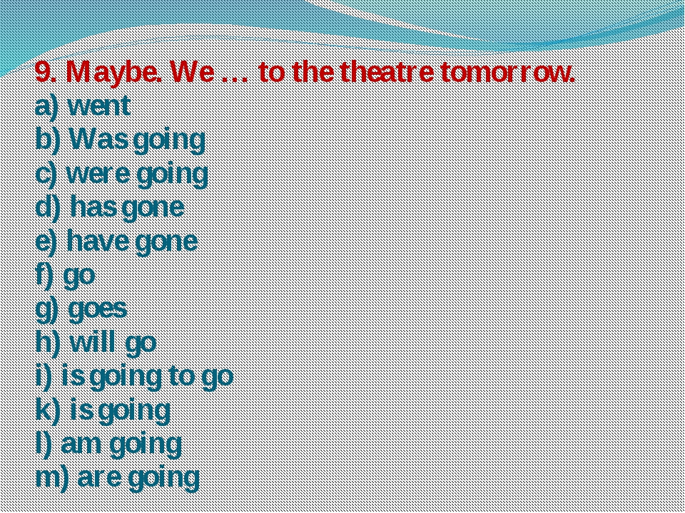 9. Maybe. We … to the theatre tomorrow. a) went b) Was going c) were going d)...