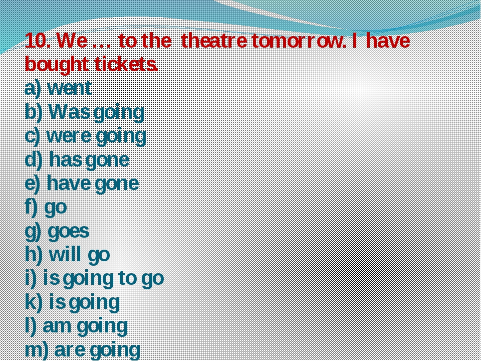 10. We … to the theatre tomorrow. I have bought tickets. a) went b) Was going...