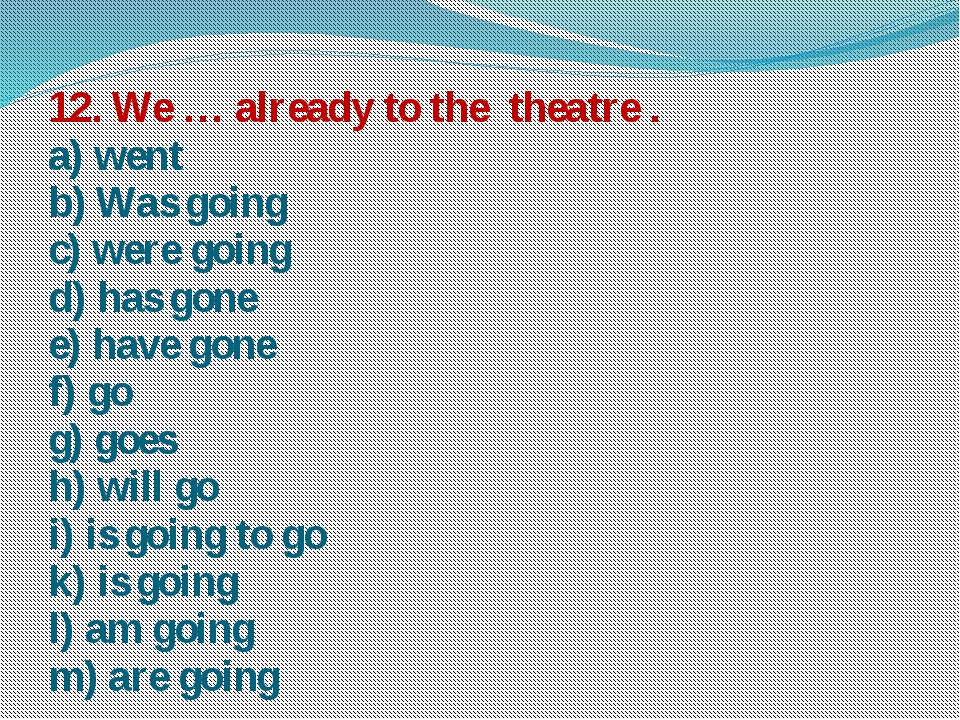 12. We … already to the theatre . a) went b) Was going c) were going d) has g...