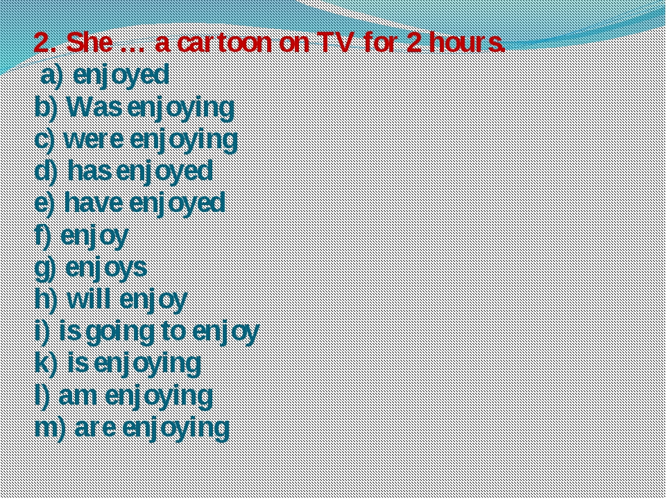 2. She … a cartoon on TV for 2 hours. a) enjoyed b) Was enjoying c) were enjo...