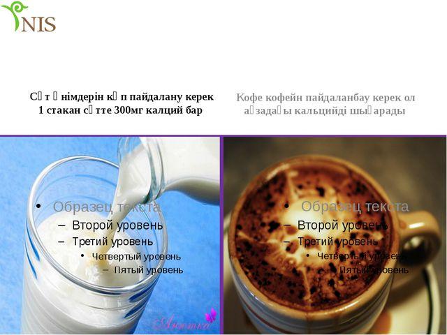 Сүт өнімдерін көп пайдалану керек 1 стакан сүтте 300мг калций бар Кофе кофейн...