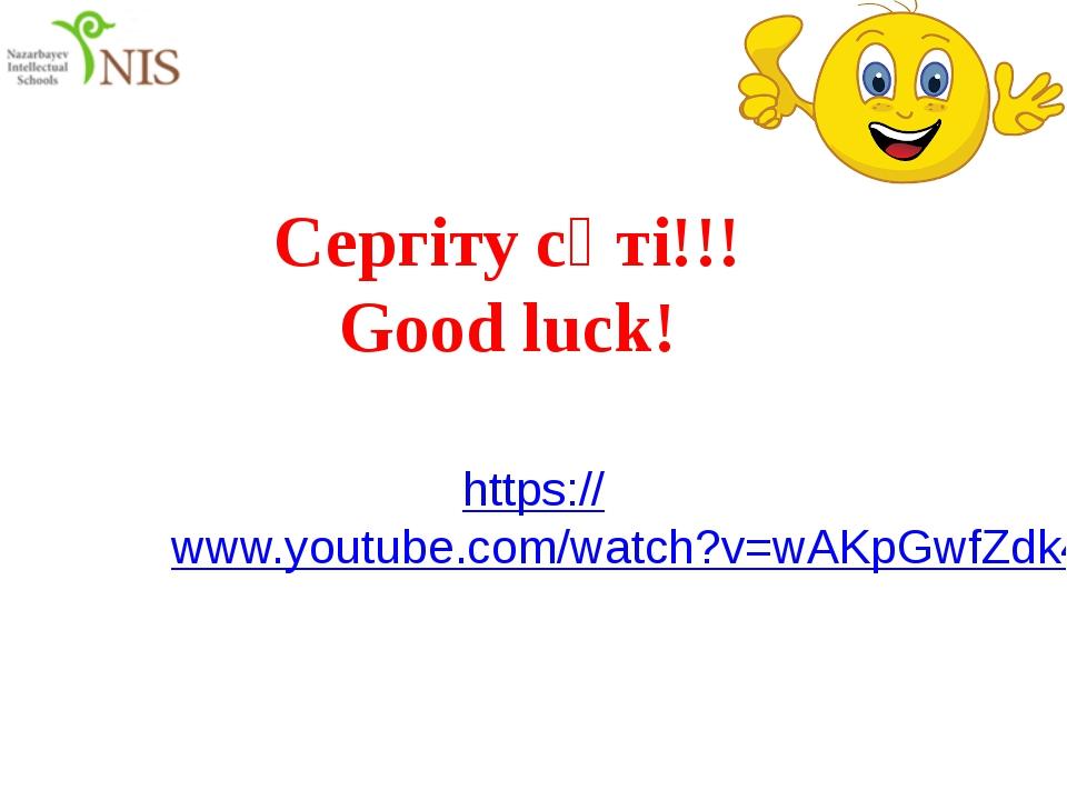 Сергіту сәті!!! Good luck! https://www.youtube.com/watch?v=wAKpGwfZdk4