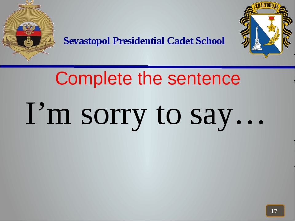 Sevastopol Presidential Cadet School Complete the sentence I'm sorry to say…