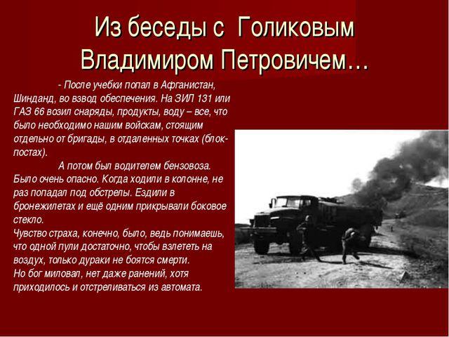 Из беседы с Голиковым Владимиром Петровичем… - После учебки попал в Афганис...