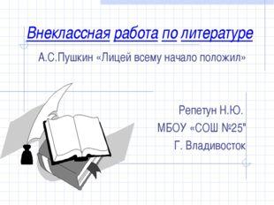 Внеклассная работа по литературе А.С.Пушкин «Лицей всему начало положил» Репе