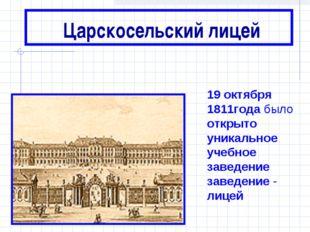 Царскосельский лицей 19 октября 1811года было открыто уникальное учебное зав