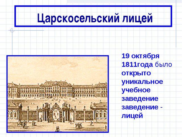 Царскосельский лицей 19 октября 1811года было открыто уникальное учебное зав...