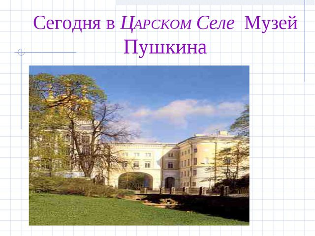 Сегодня в ЦАРСКОМ Селе Музей Пушкина