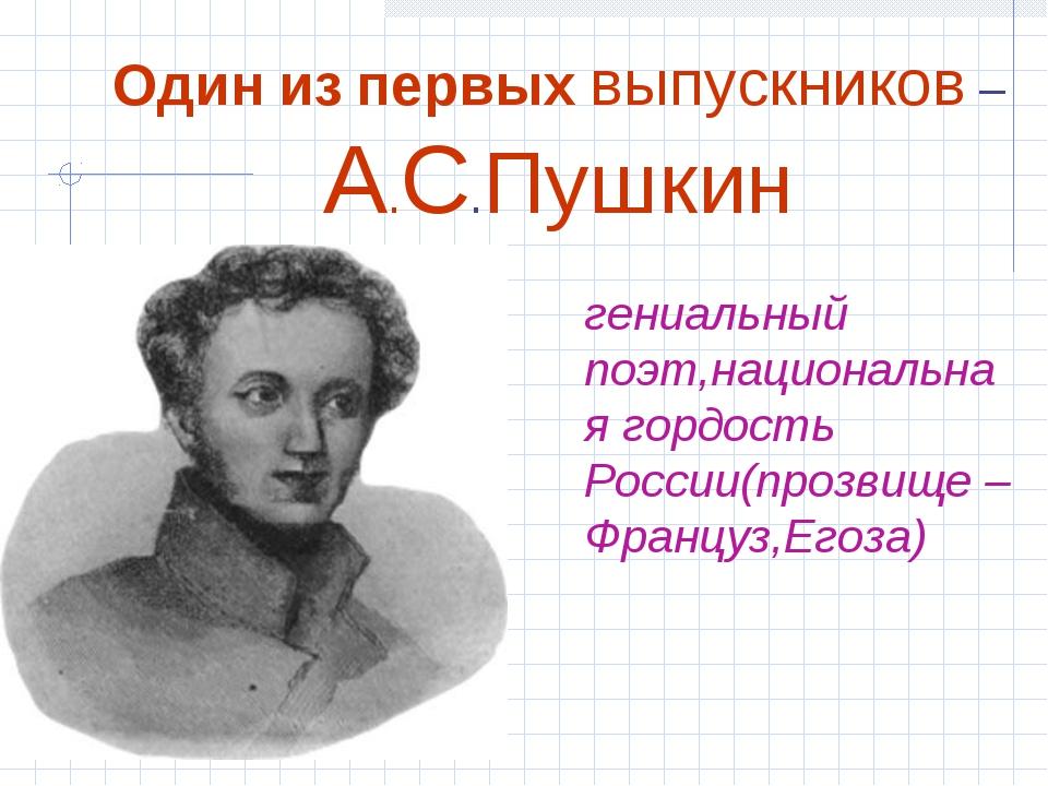 Один из первых выпускников – А.С.Пушкин гениальный поэт,национальная гордость...