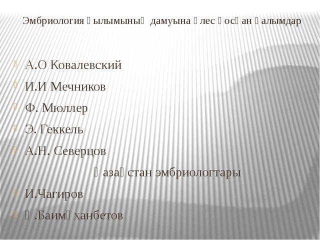 Эмбриология ғылымының дамуына үлес қосқан ғалымдар А.О Ковалевский И.И Мечник...
