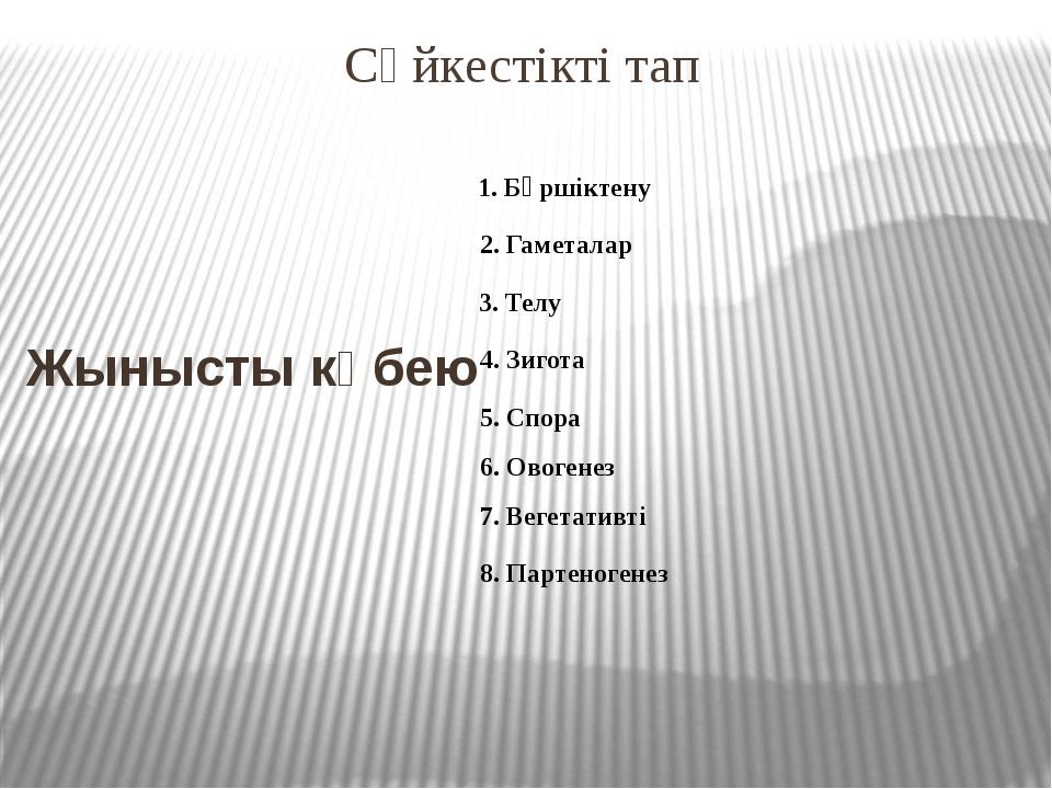 Сәйкестікті тап Жынысты көбею 1. Бүршіктену 2. Гаметалар 3. Телу 4. Зигота 5....