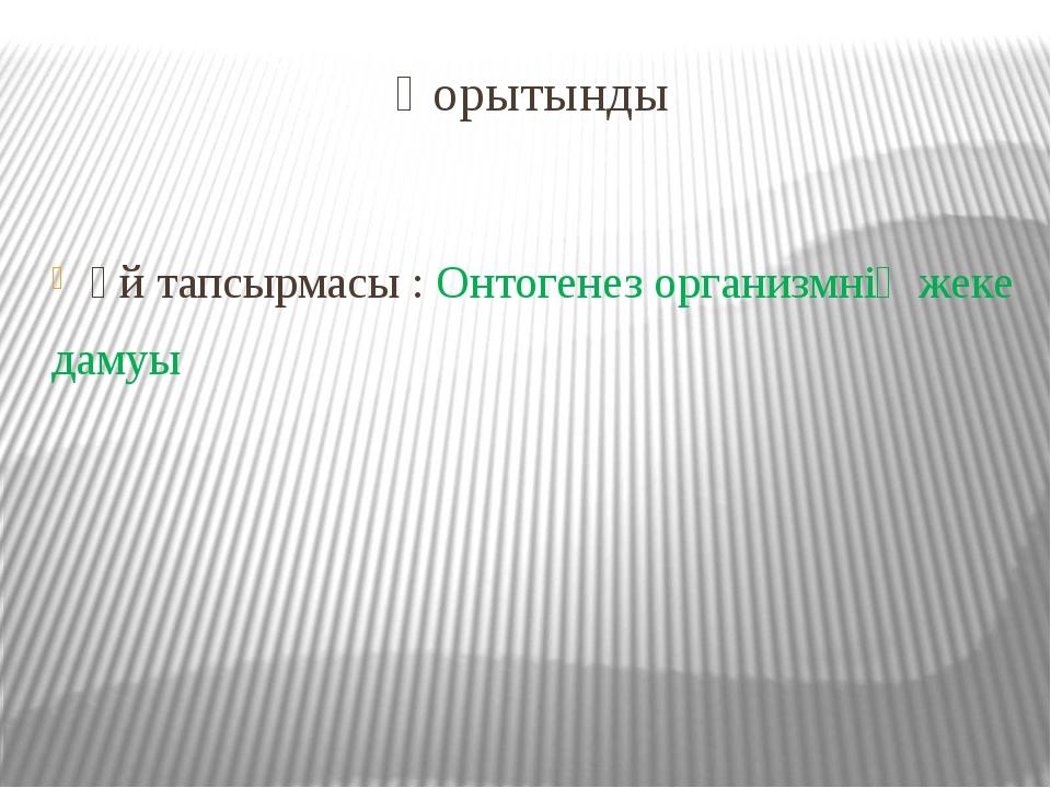 Қорытынды Үй тапсырмасы : Онтогенез организмнің жеке дамуы