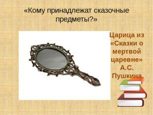 «Кому принадлежат сказочные предметы?» Царица из «Сказки о мертвой царевне» А