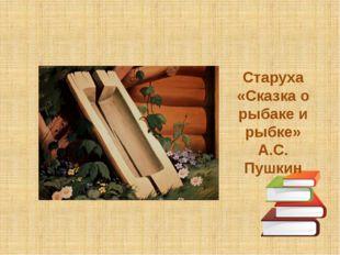 Старуха «Сказка о рыбаке и рыбке» А.С. Пушкин