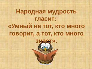 Народная мудрость гласит: «Умный не тот, кто много говорит, а тот, кто много