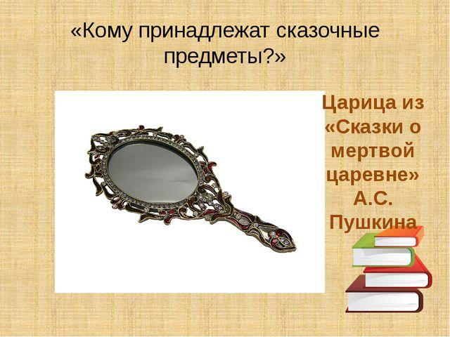«Кому принадлежат сказочные предметы?» Царица из «Сказки о мертвой царевне» А...