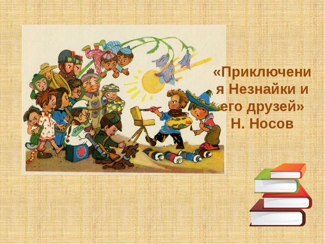 «Приключения Незнайки и его друзей» Н. Носов