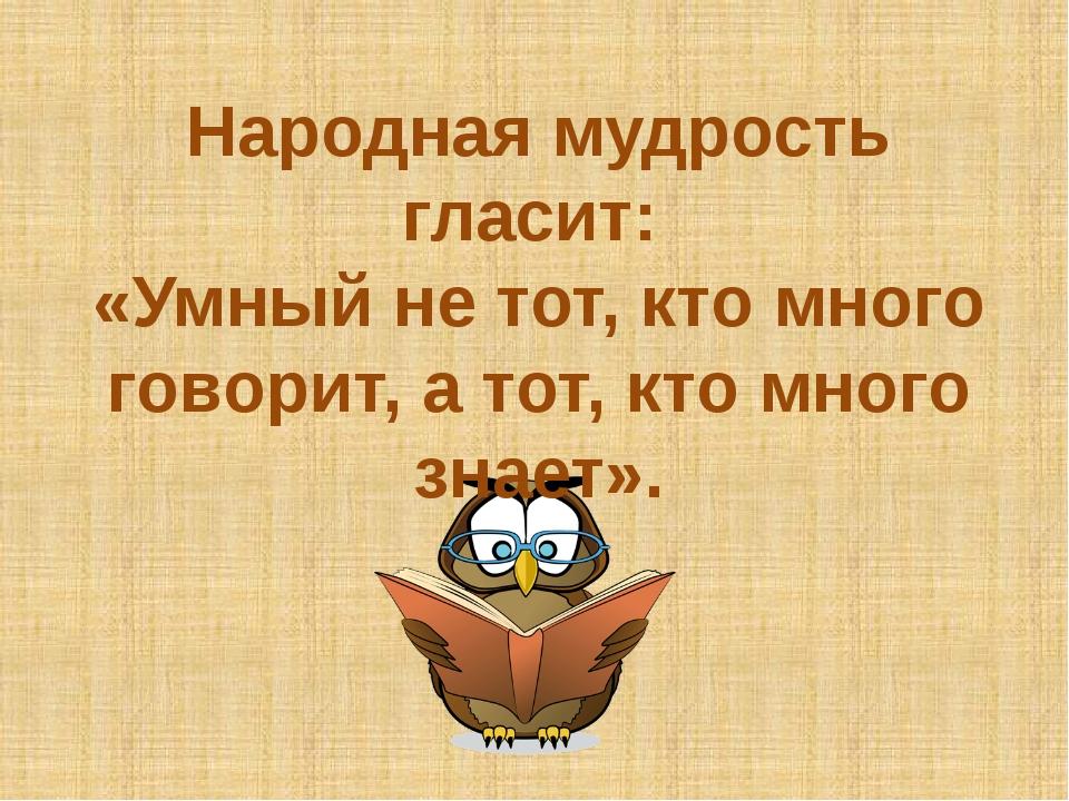 Народная мудрость гласит: «Умный не тот, кто много говорит, а тот, кто много...