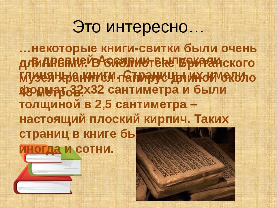 Это интересно… …некоторые книги-свитки были очень длинными. В библиотеке Брит...