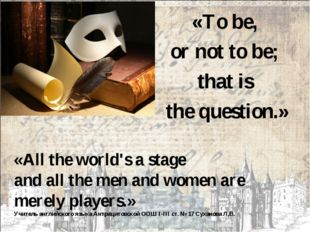 «To be, or not to be; that is the question.» «All the world's a stage and all