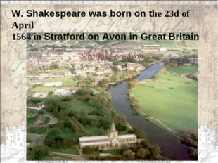 W. Shakespeare was born on the 23d of April 1564 in Stratford on Avon in Grea