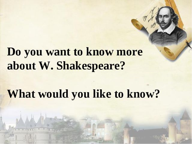 Do you want to know more about W. Shakespeare? What would you like to know?
