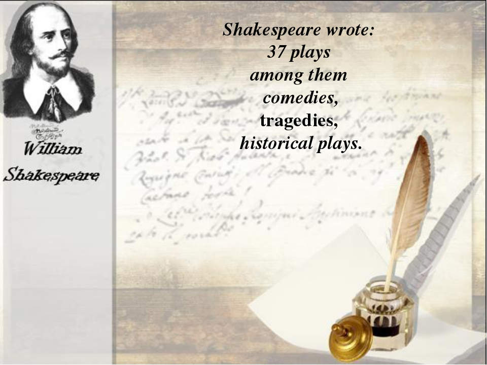 Shakespeare wrote: 37 plays among them comedies, tragedies, historical plays.