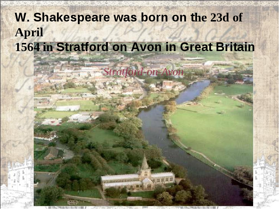 W. Shakespeare was born on the 23d of April 1564 in Stratford on Avon in Grea...
