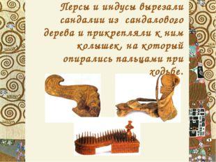 . Персы и индусы вырезали сандалии из сандалового дерева и прикрепляли к ним