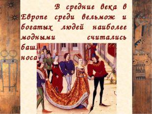 В средние века в Европе среди вельмож и богатых людей наиболее модными счита