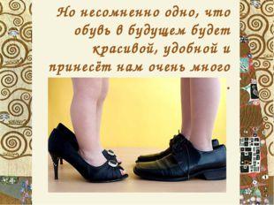 Но несомненно одно, что обувь в будущем будет красивой, удобной и принесёт на