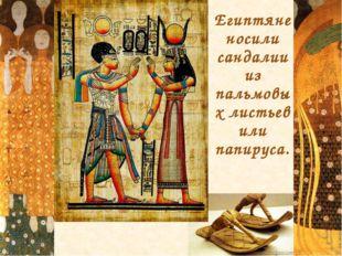 Египтяне носили сандалии из пальмовых листьев или папируса.