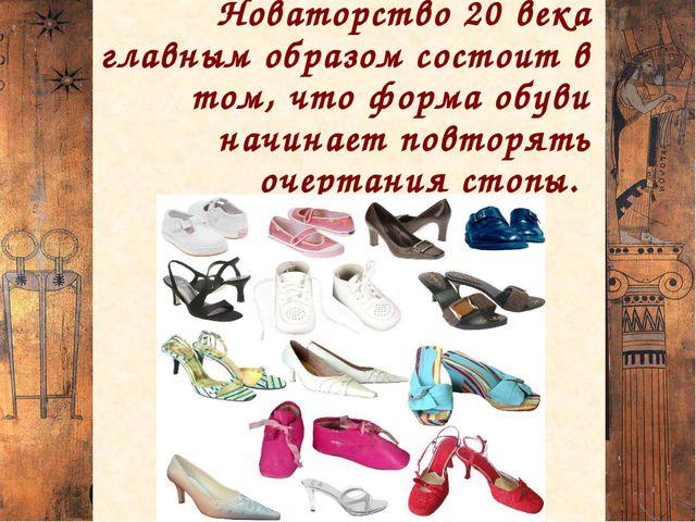 Новаторство 20 века главным образом состоит в том, что форма обуви начинает п...