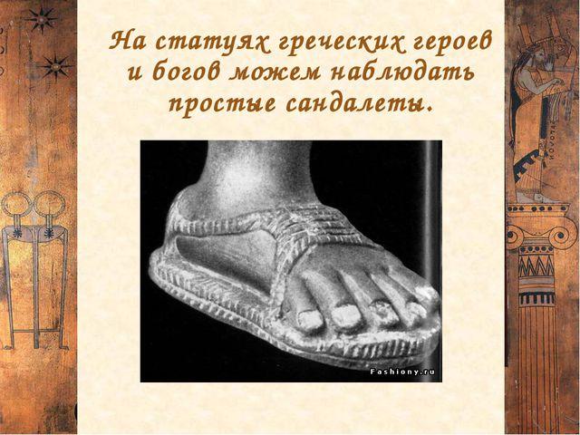 На статуях греческих героев и богов можем наблюдать простые сандалеты.