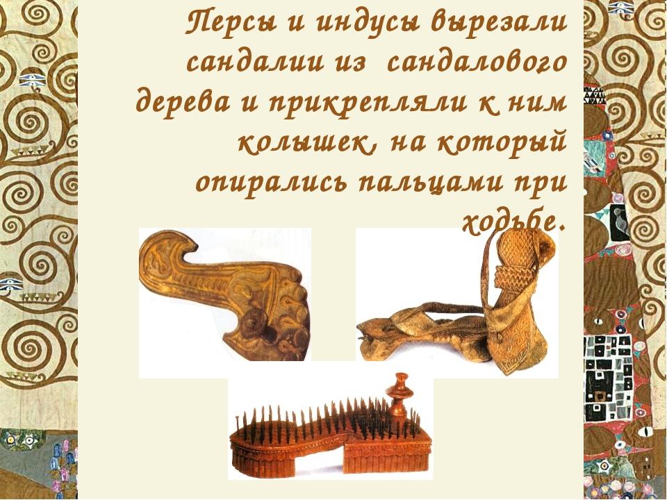 . Персы и индусы вырезали сандалии из сандалового дерева и прикрепляли к ним...