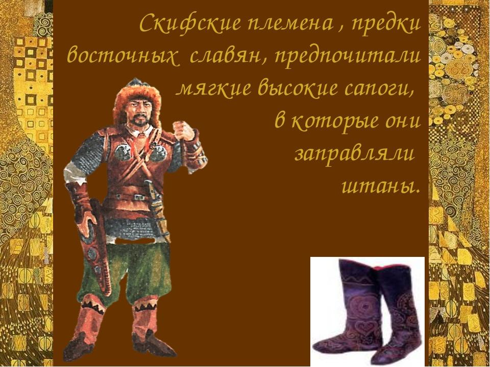 Скифские племена , предки восточных славян, предпочитали  мягкие высокие са...