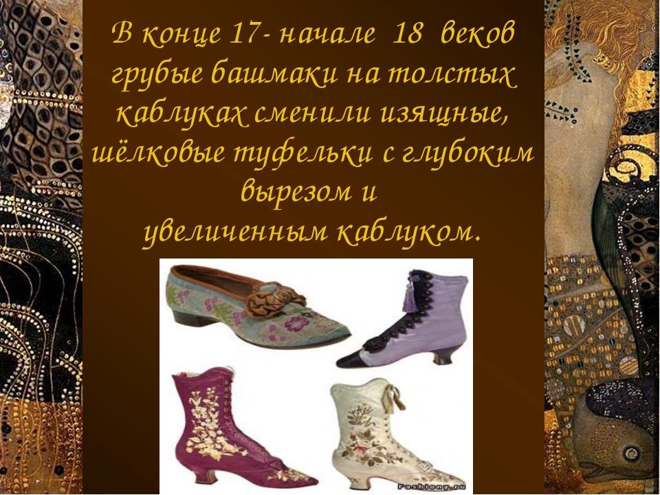 В конце 17- начале 18 веков грубые башмаки на толстых каблуках сменили изящны...