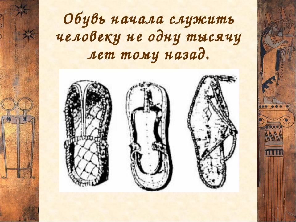Обувь начала служить человекуне одну тысячу лет тому назад.