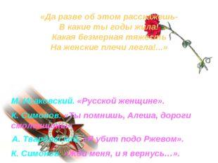 М. Исаковский. «Русской женщине». К. Симонов. «Ты помнишь, Алеша, дороги смол