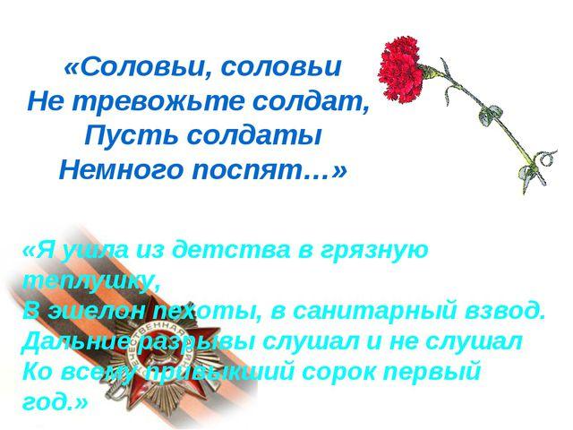 «Соловьи, соловьи Не тревожьте солдат, Пусть солдаты Немного поспят…» «Я ушла...