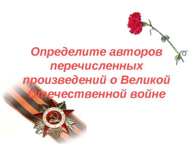 Определите авторов перечисленных произведений о Великой Отечественной войне