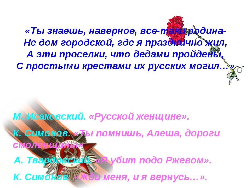 М. Исаковский. «Русской женщине». К. Симонов. «Ты помнишь, Алеша, дороги смол...