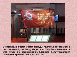 В настоящее время Знамя Победы является экспонатом в Центральном музее Вооруж
