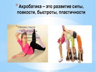 Акробатика – это развитие силы, ловкости, быстроты, пластичности