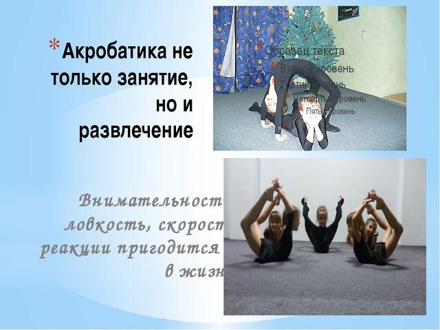 Акробатика не только занятие, но и развлечение Внимательность, ловкость, скор...