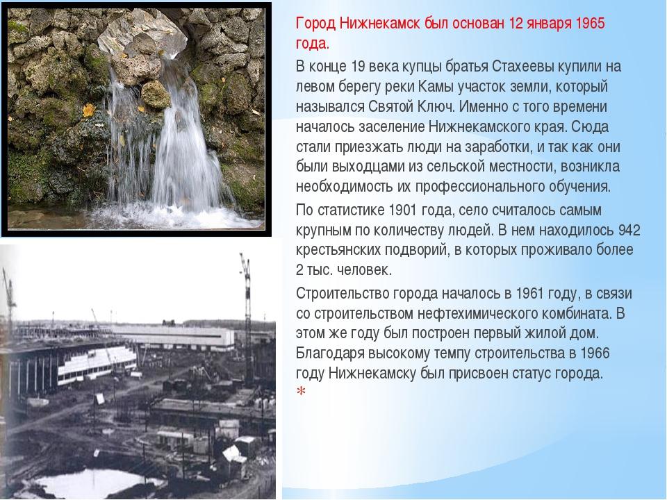 Город Нижнекамск был основан 12 января 1965 года. В конце 19 века купцы брать...