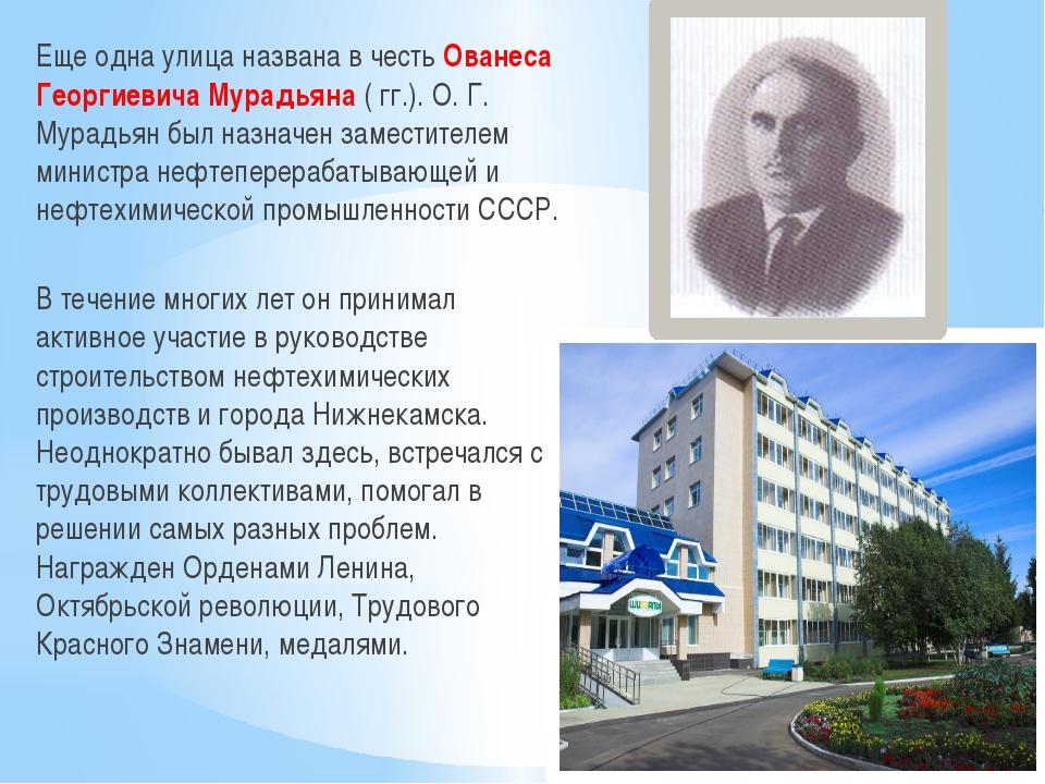 Еще одна улица названа в честь Ованеса Георгиевича Мурадьяна ( гг.). О. Г. Му...